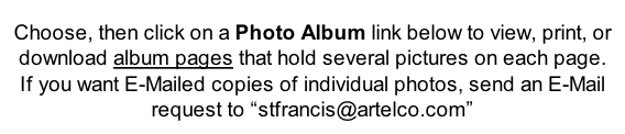 "Choose, then click on a Photo Album link below to view, print, or download album pages that hold several pictures on each page.  If you want E-Mailed copies of individual photos, send an E-Mail request to ""stfrancis@artelco.com"""